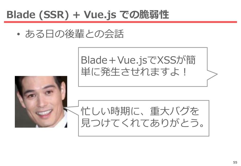 Blade (SSR) + Vue.js での脆弱性 • ある日の後輩との会話 55 Blad...