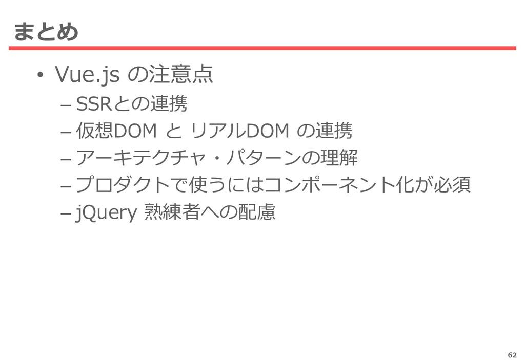 まとめ • Vue.js の注意点 – SSRとの連携 – 仮想DOM と リアルDOM の連...