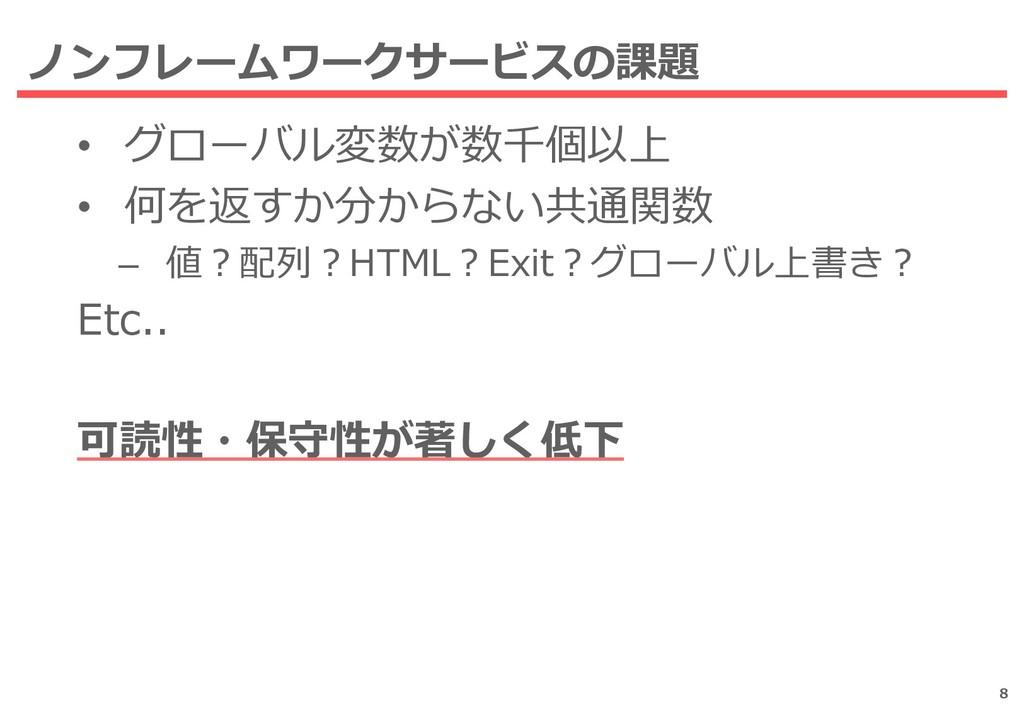 • グローバル変数が数千個以上 • 何を返すか分からない共通関数 – 値?配列?HTML?Ex...