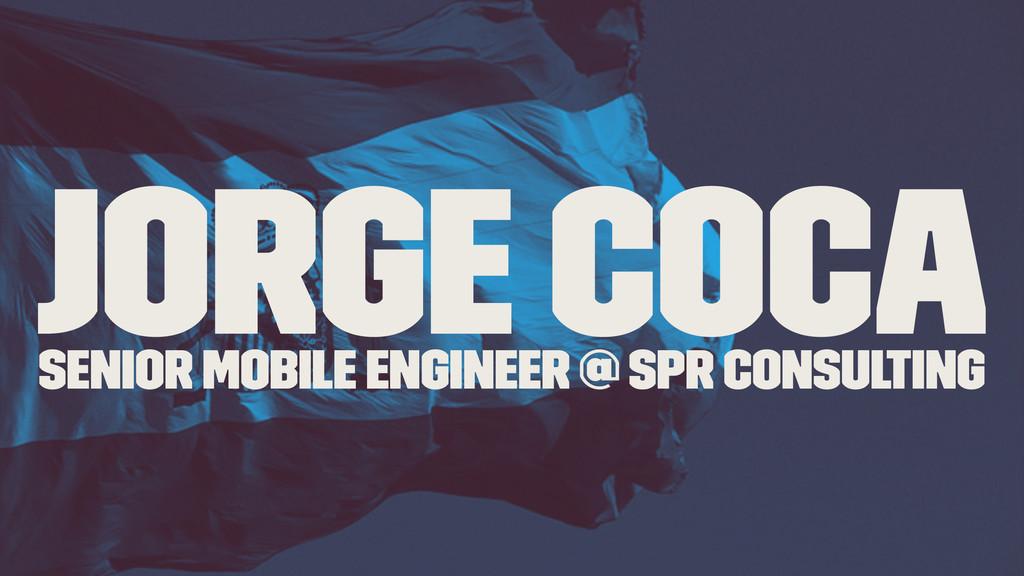 Jorge Coca Senior Mobile Engineer @ SPR Consult...