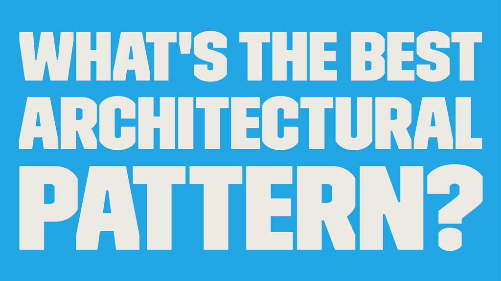 What's the best architectural pattern?