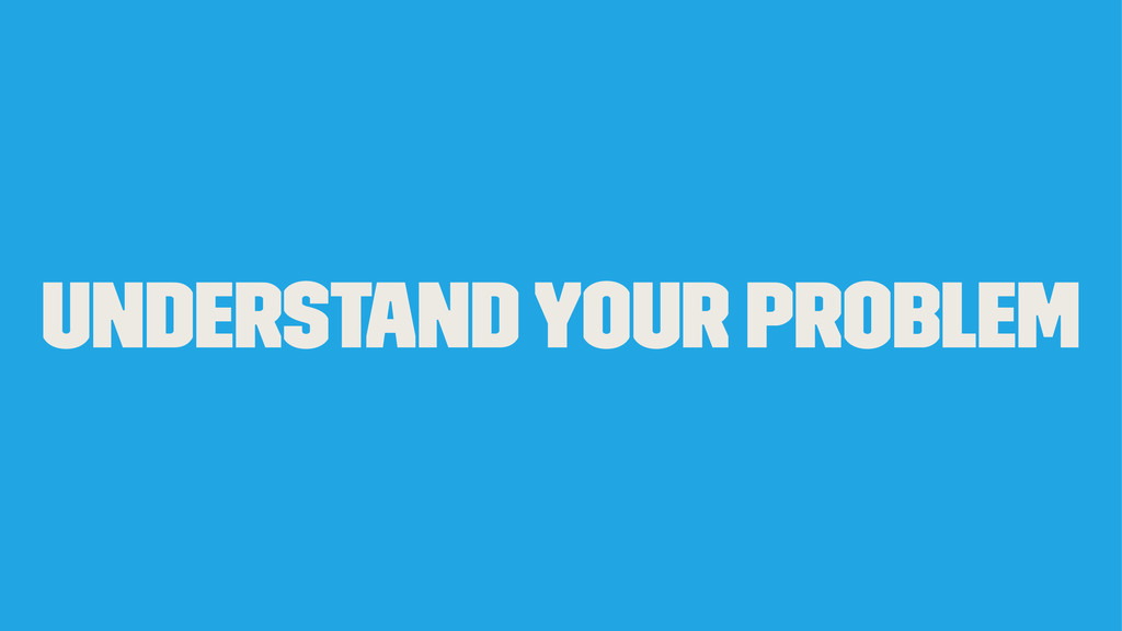 Understand your problem