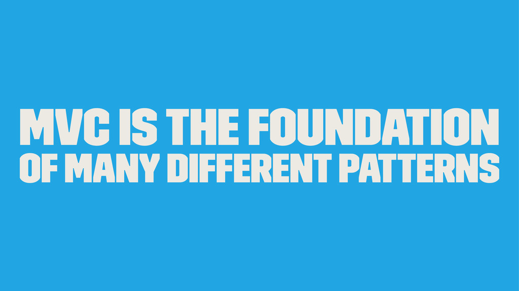 MVC is the foundation of many different patterns