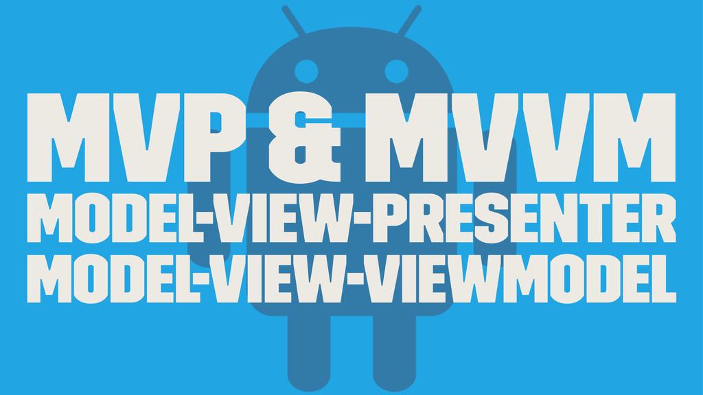 MVP & MVVM Model-View-Presenter Model-View-View...