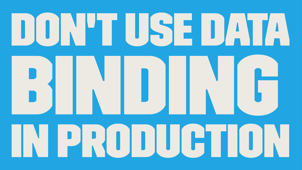 Don't use Data binding in production