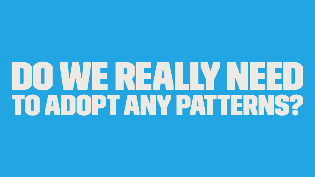 Do we really need to adopt any patterns?