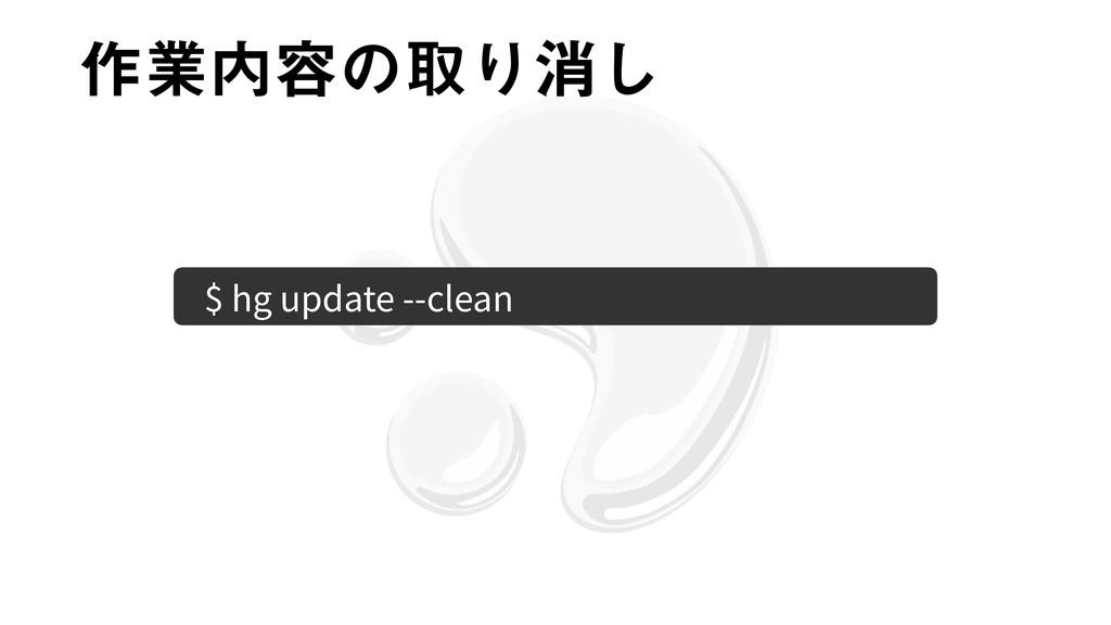 ࡞ۀ༰ͷऔΓফ͠ $ hg update --clean