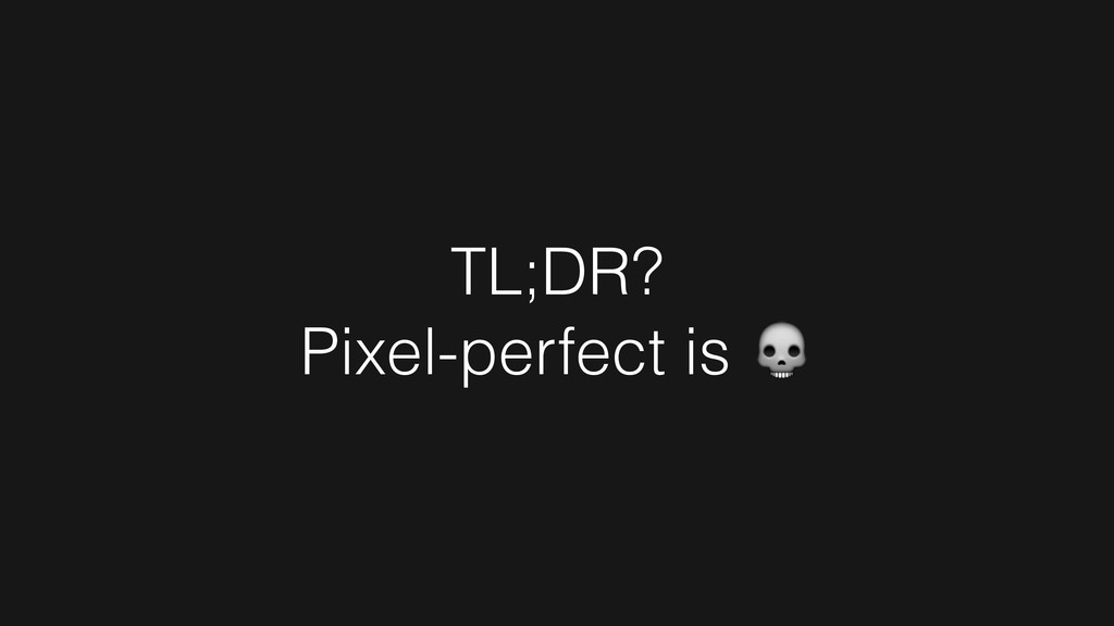 TL;DR? Pixel-perfect is !