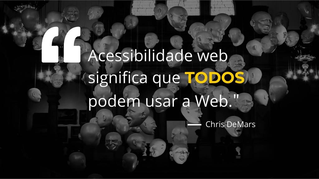 Acessibilidade web significa que TODOS podem usa...