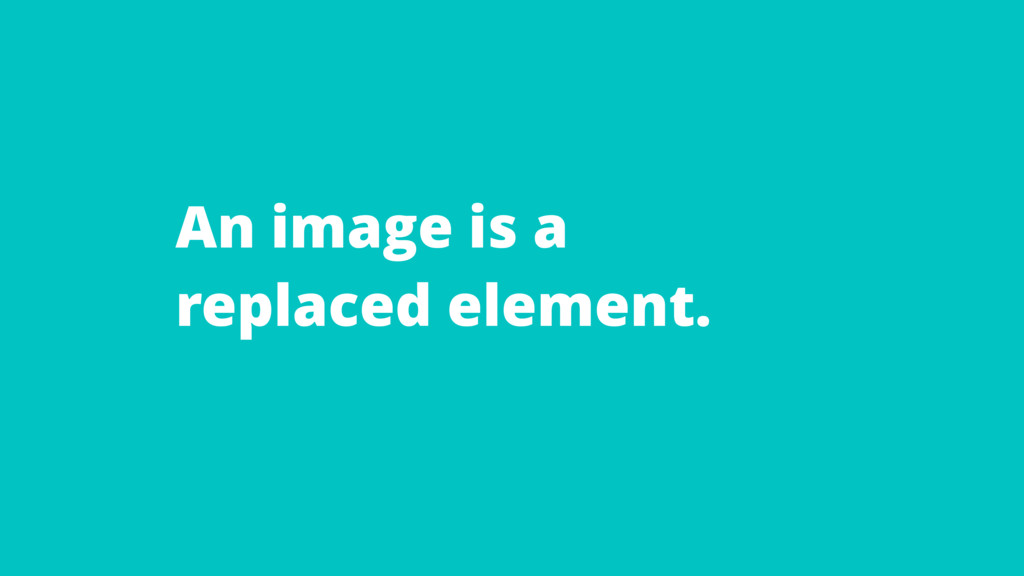An image is a replaced element.
