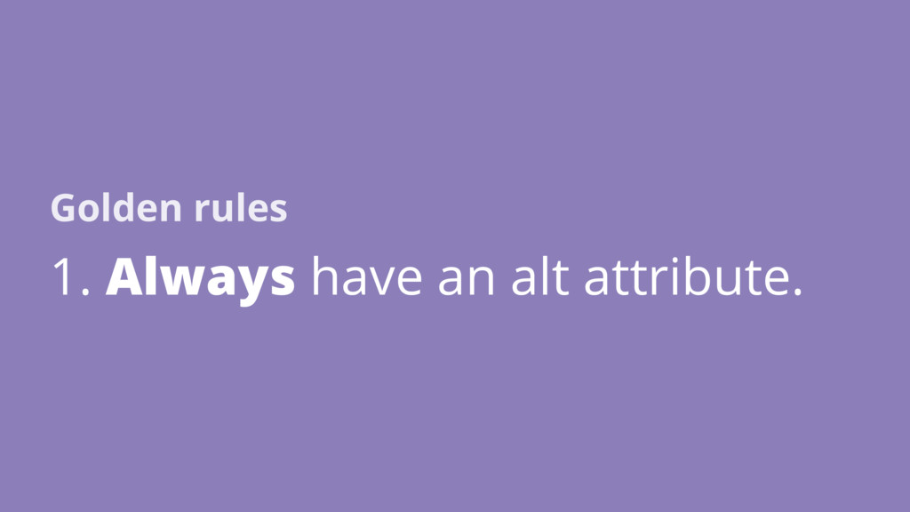 1. Always have an alt attribute. Golden rules