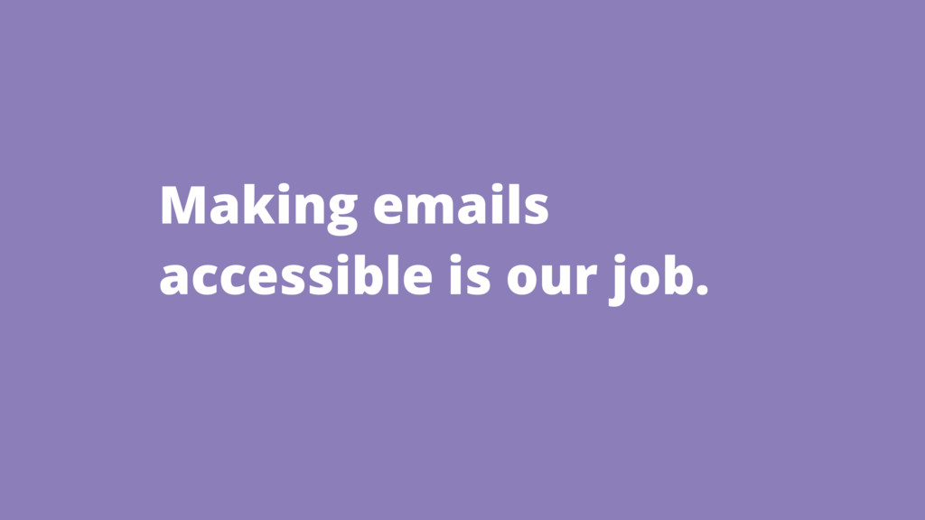 Making emails accessible is our job.