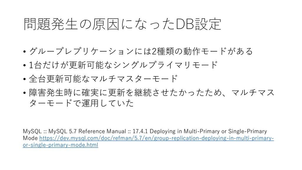 問題発生の原因になったDB設定 • グループレプリケーションには2種類の動作モードがある • ...