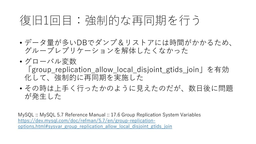 復旧1回目:強制的な再同期を行う • データ量が多いDBでダンプ&リストアには時間がかかるため...