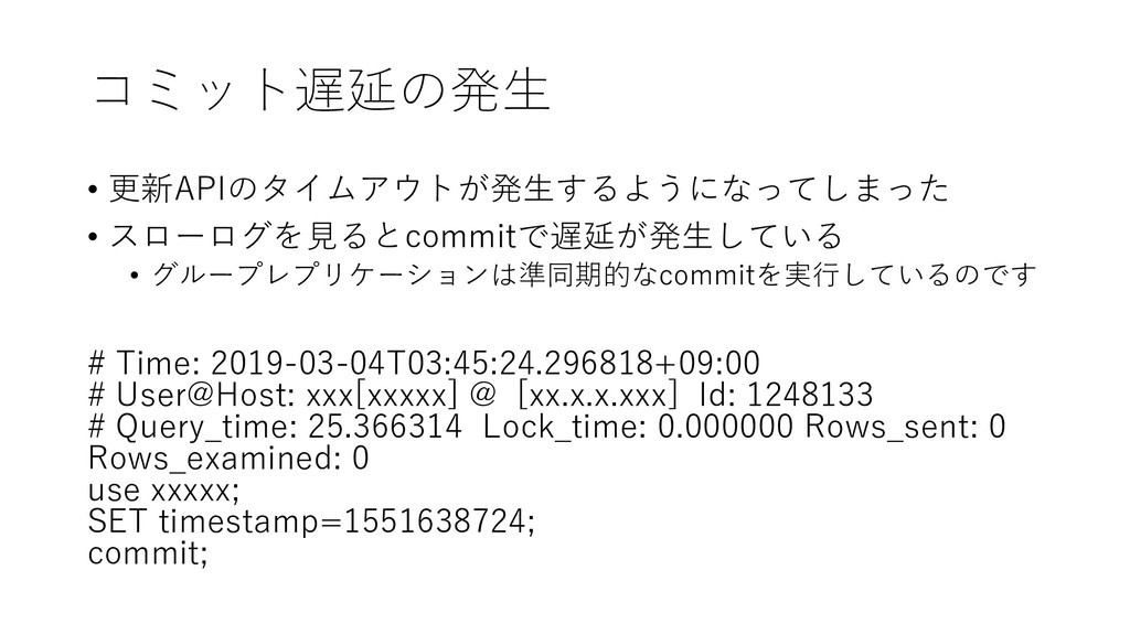 コミット遅延の発生 • 更新APIのタイムアウトが発生するようになってしまった • スローログ...