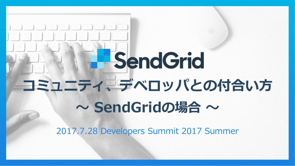 コミュニティ、デベロッパとの付合い⽅方 〜~ SendGridの場合 〜~ 2017.7....