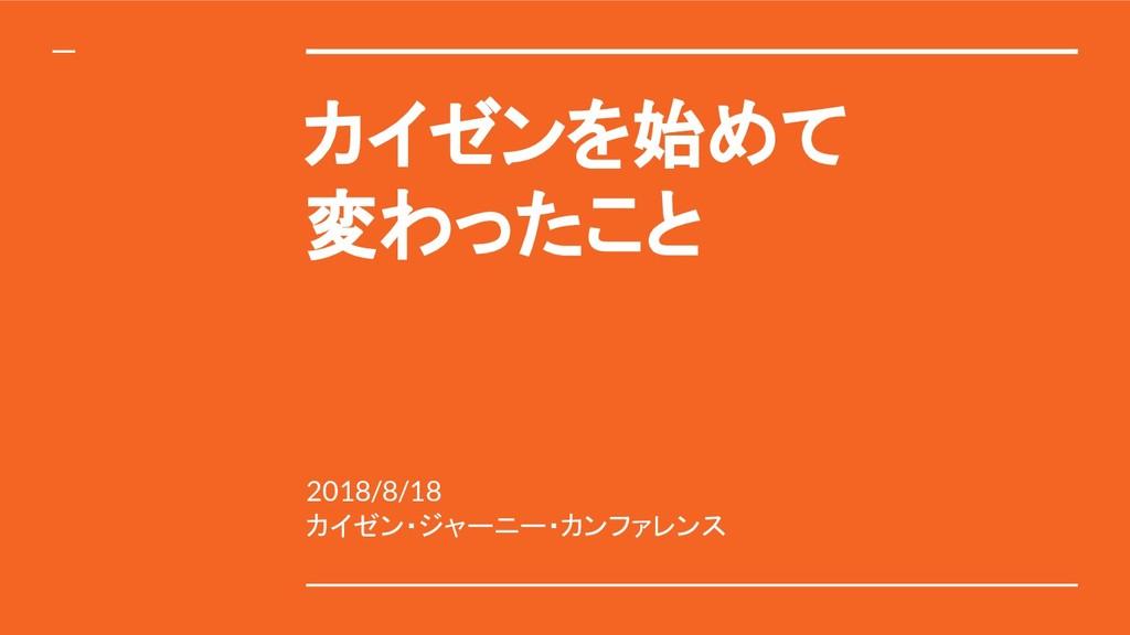 カイゼンを始めて 変わったこと 2018/8/18 カイゼン・ジャーニー・カンファレンス