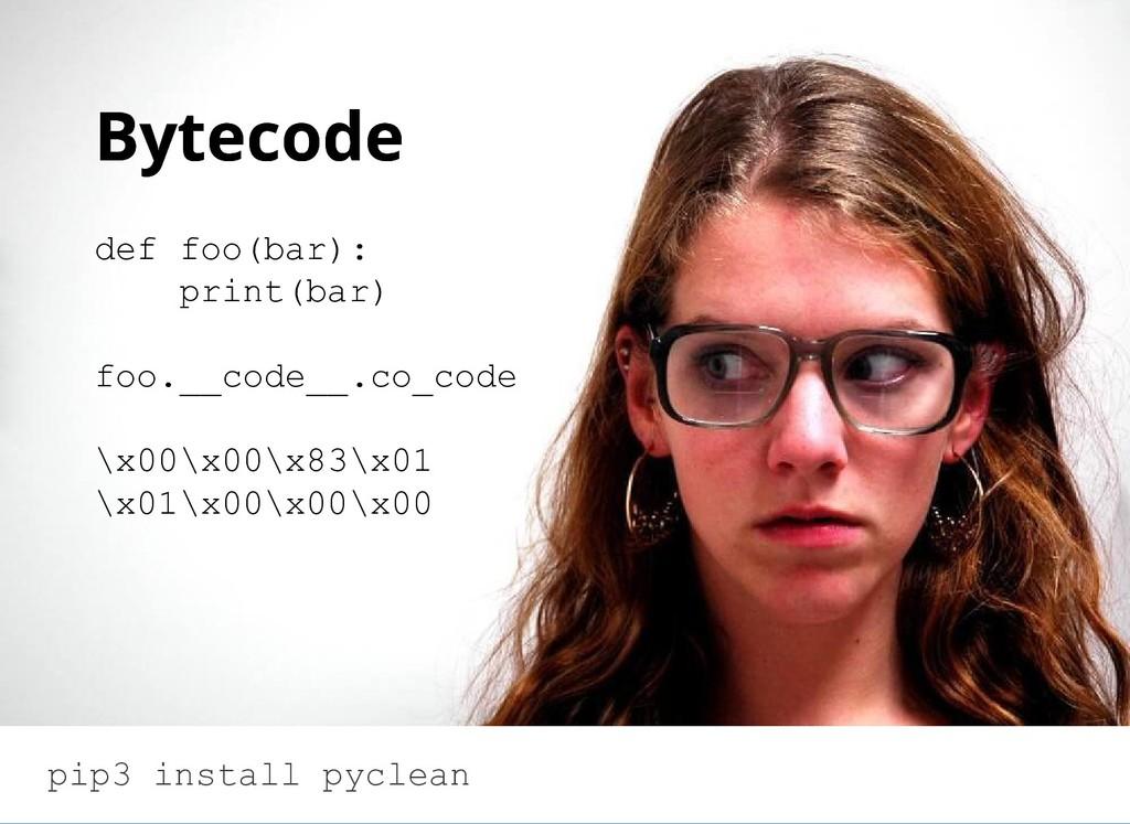 Bytecode Bytecode def foo(bar): print(bar) foo....