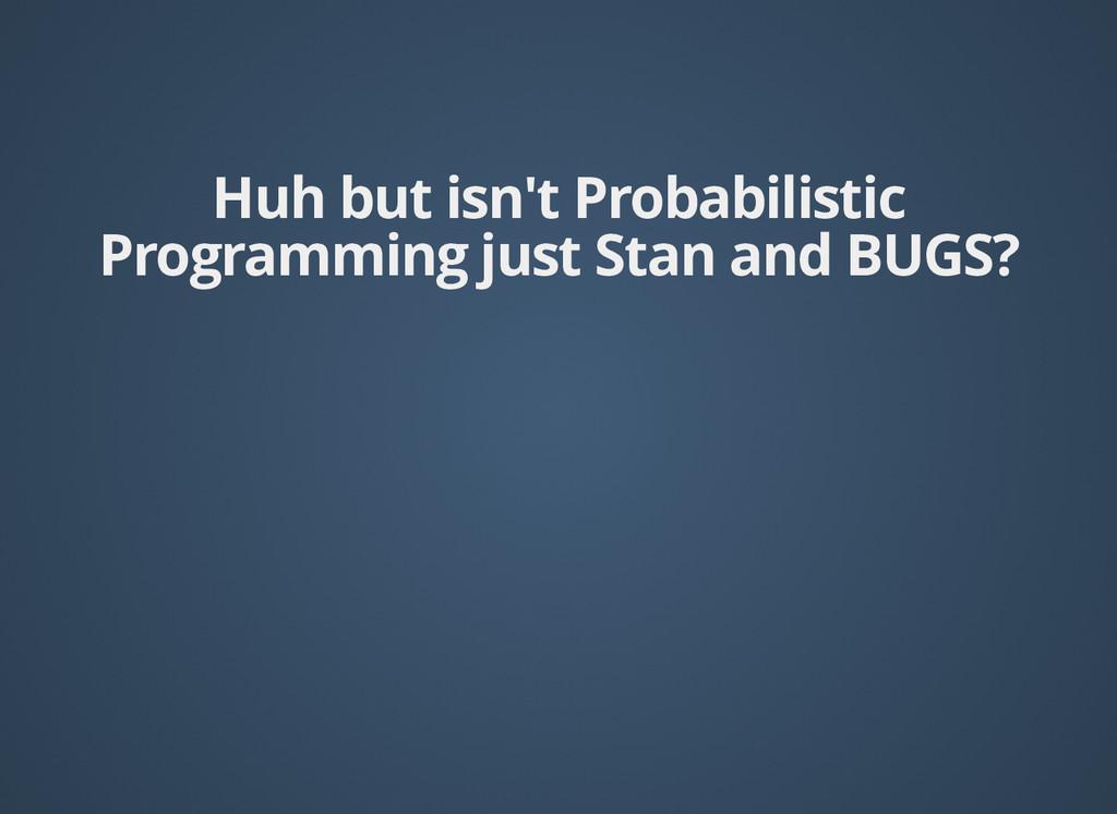 Huh but isn't Probabilistic Huh but isn't Proba...