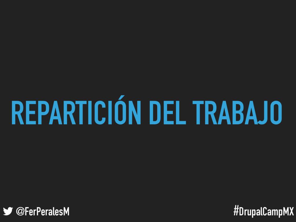 #DrupalCampMX @FerPeralesM REPARTICIÓN DEL TRAB...