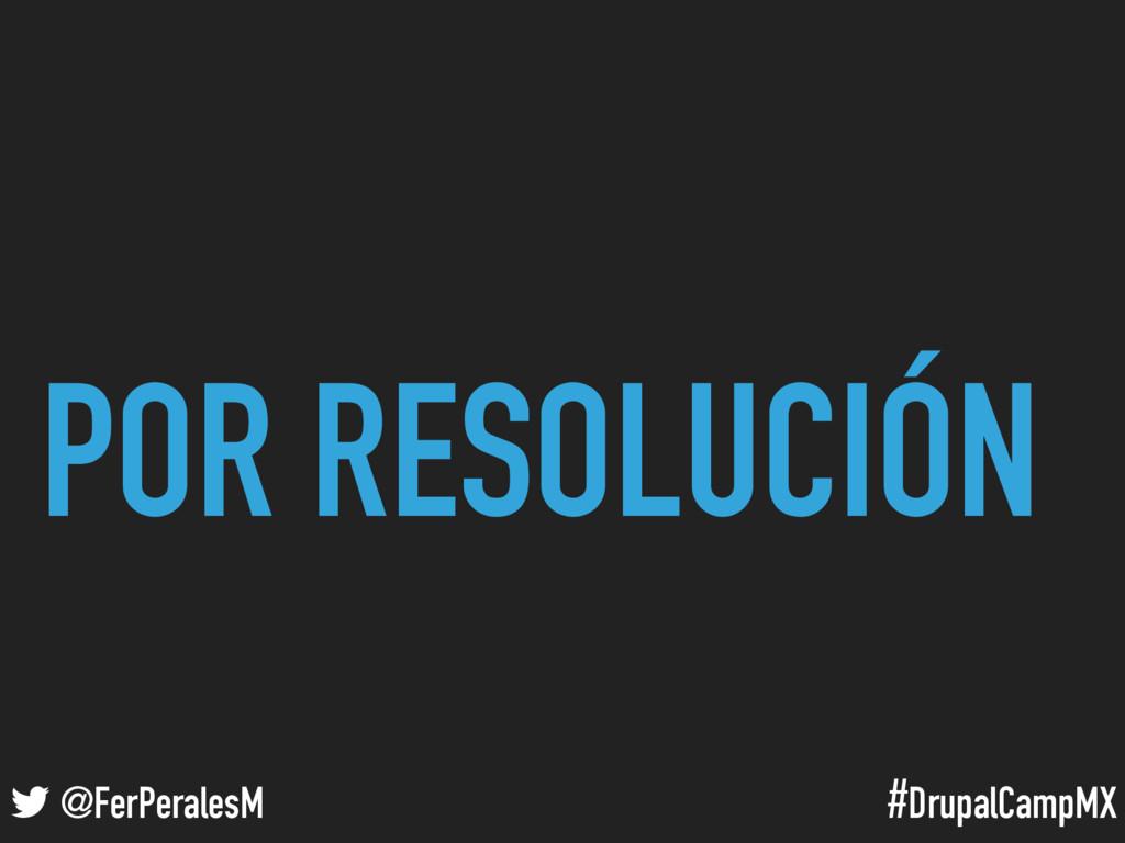 #DrupalCampMX @FerPeralesM POR RESOLUCIÓN