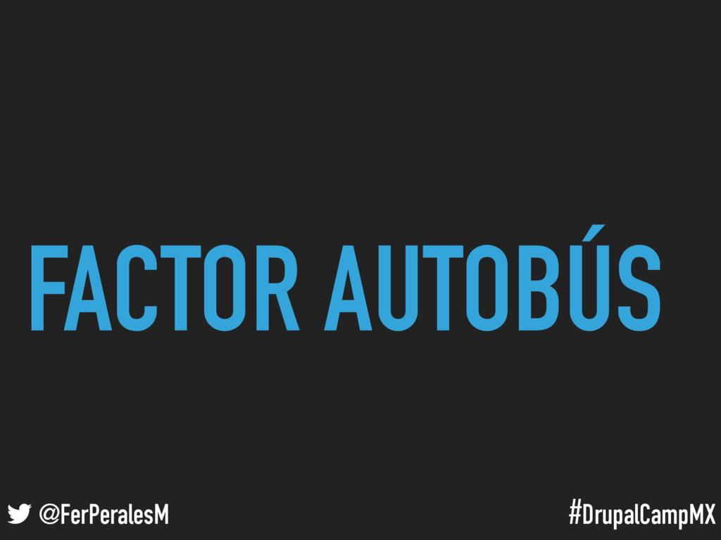 #DrupalCampMX @FerPeralesM FACTOR AUTOBÚS
