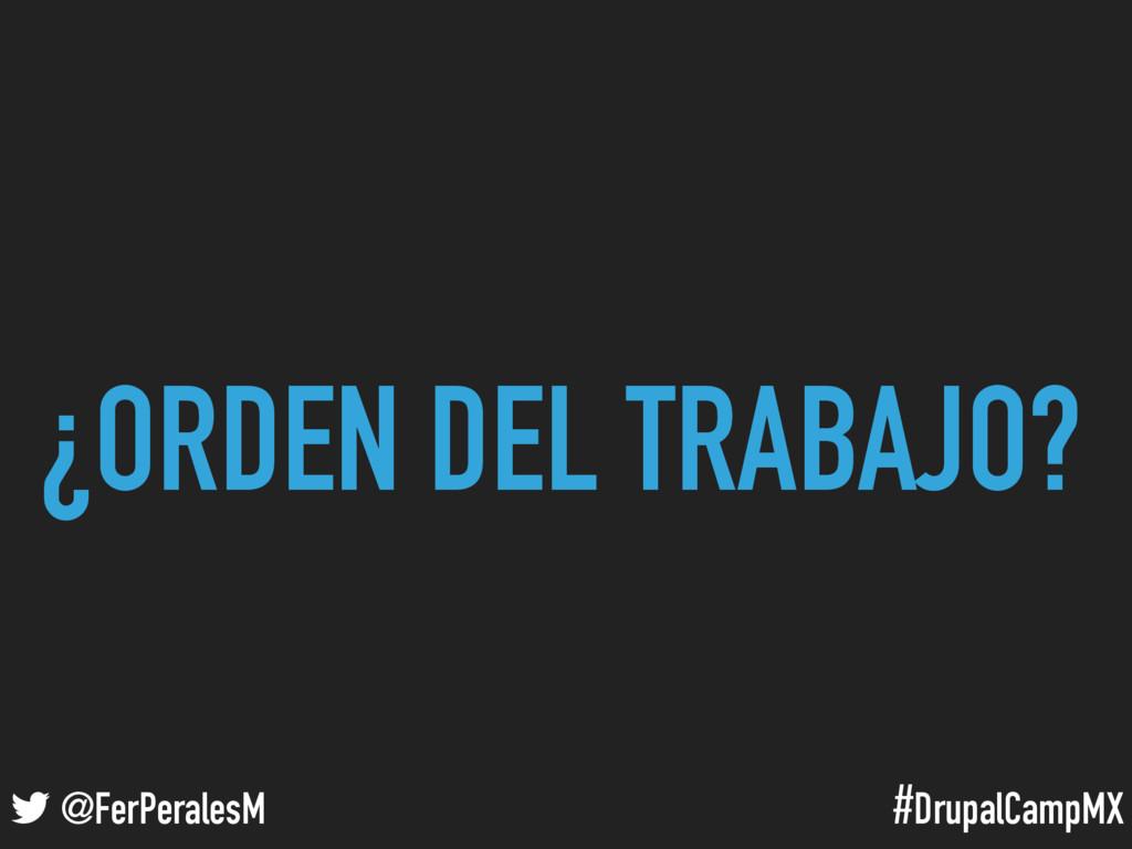 #DrupalCampMX @FerPeralesM ¿ORDEN DEL TRABAJO?