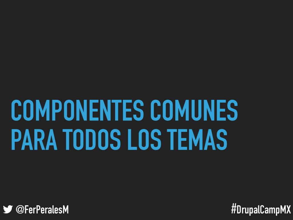 #DrupalCampMX @FerPeralesM COMPONENTES COMUNES ...