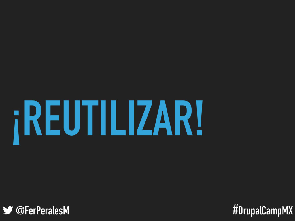 #DrupalCampMX @FerPeralesM ¡REUTILIZAR!