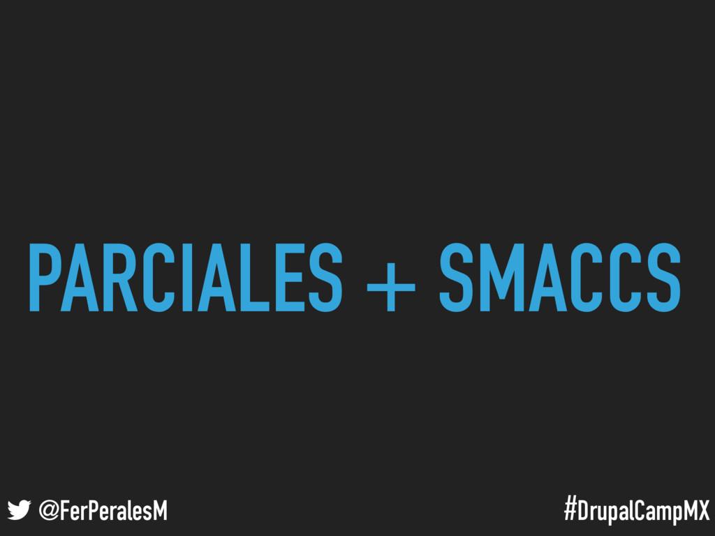 #DrupalCampMX @FerPeralesM PARCIALES + SMACCS