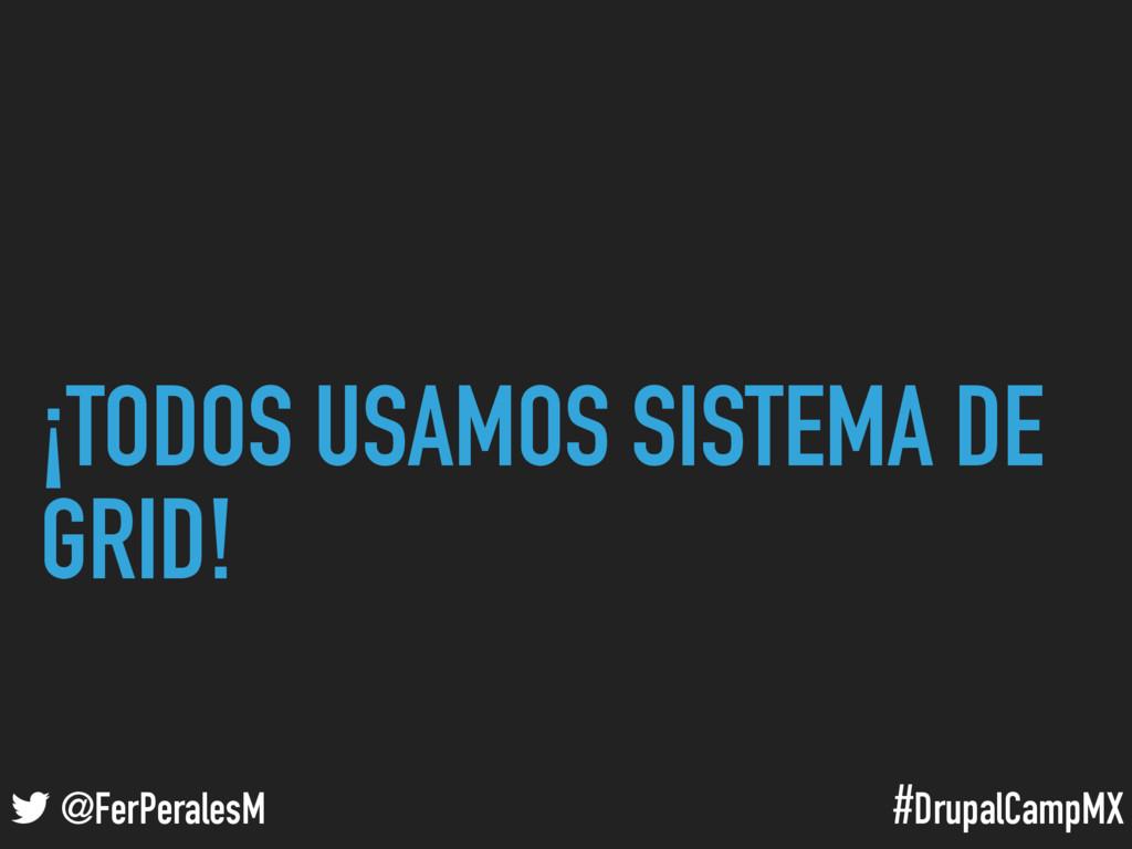#DrupalCampMX @FerPeralesM ¡TODOS USAMOS SISTEM...