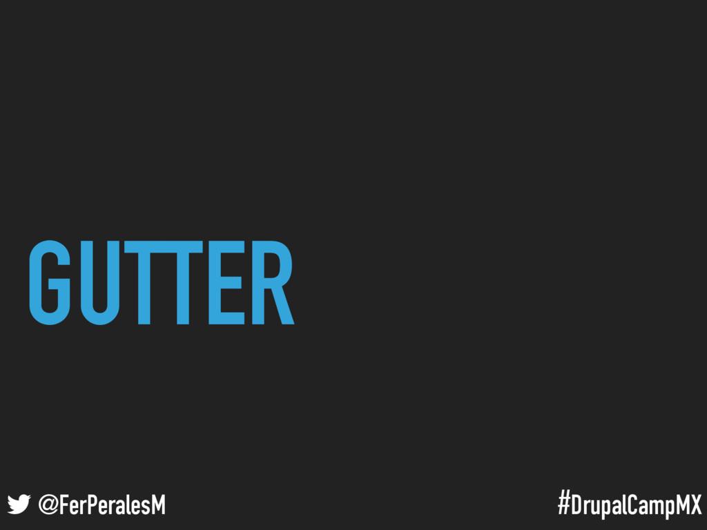#DrupalCampMX @FerPeralesM GUTTER