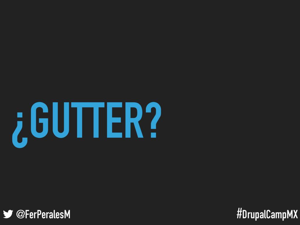 #DrupalCampMX @FerPeralesM ¿GUTTER?