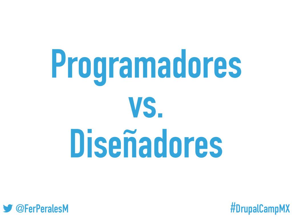 #DrupalCampMX @FerPeralesM Programadores vs. Di...