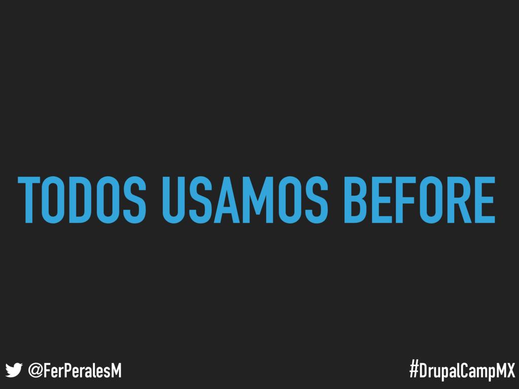 #DrupalCampMX @FerPeralesM TODOS USAMOS BEFORE