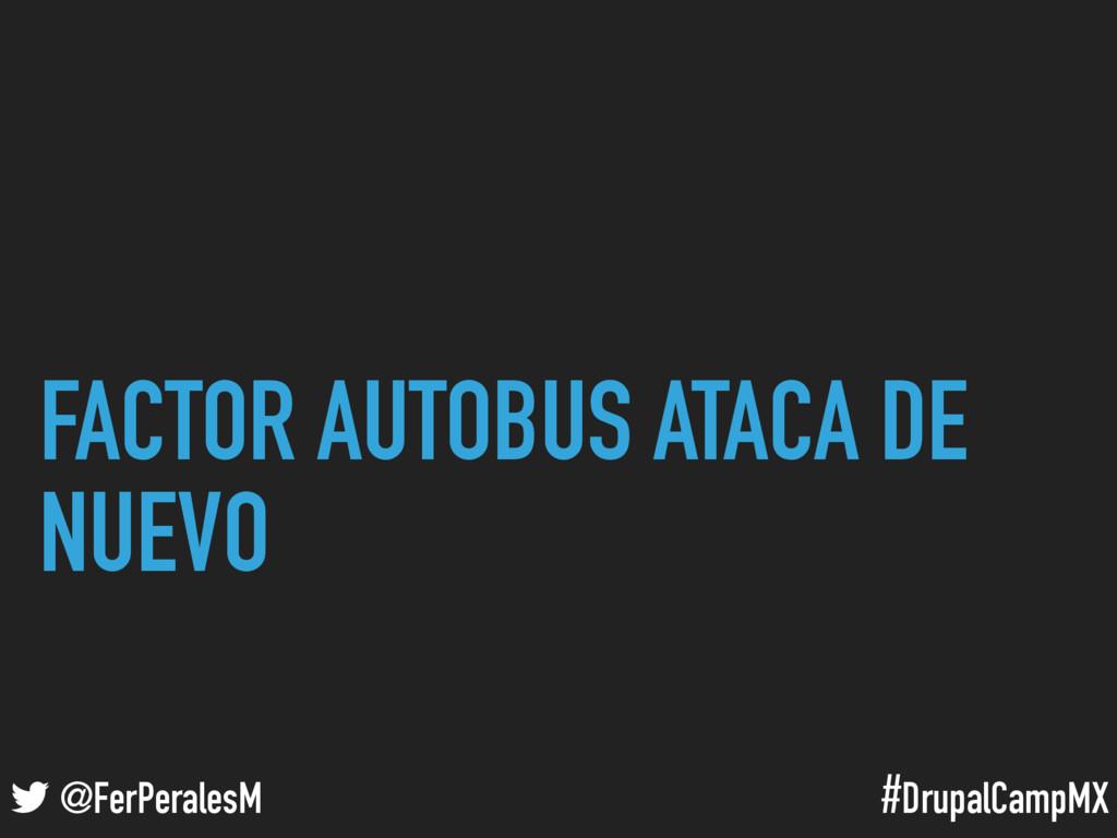 #DrupalCampMX @FerPeralesM FACTOR AUTOBUS ATACA...