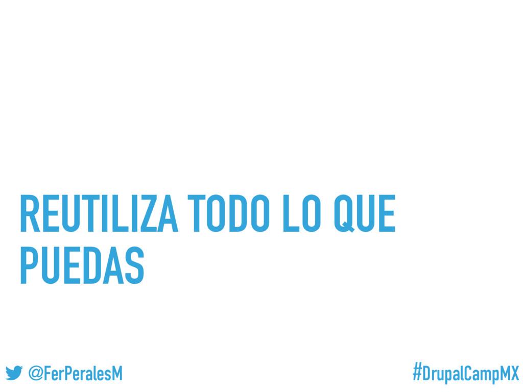 #DrupalCampMX @FerPeralesM REUTILIZA TODO LO QU...