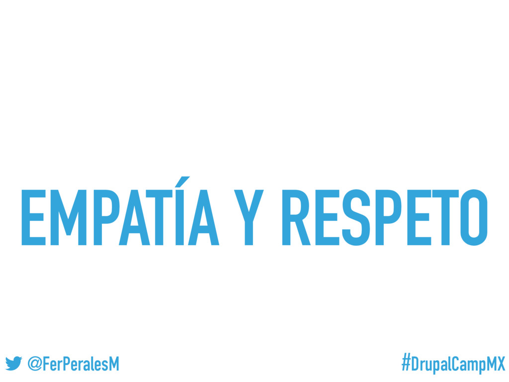 #DrupalCampMX @FerPeralesM EMPATÍA Y RESPETO