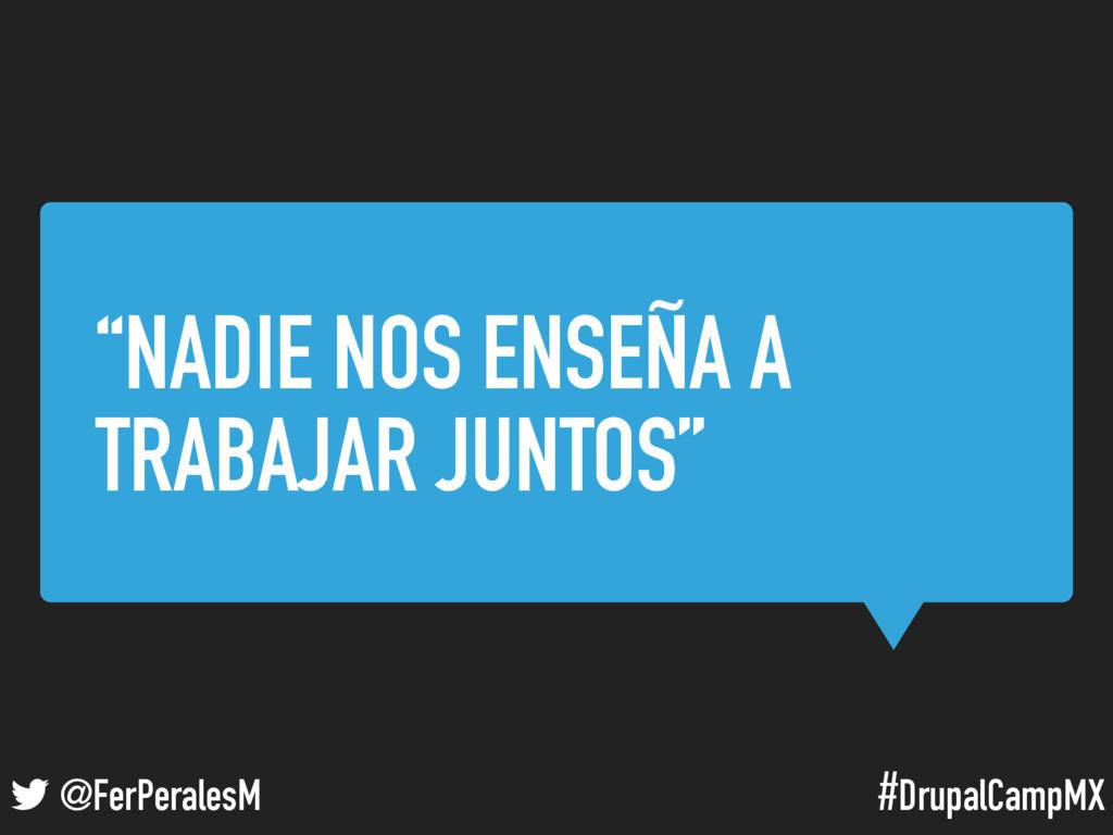 "#DrupalCampMX @FerPeralesM ""NADIE NOS ENSEÑA A ..."
