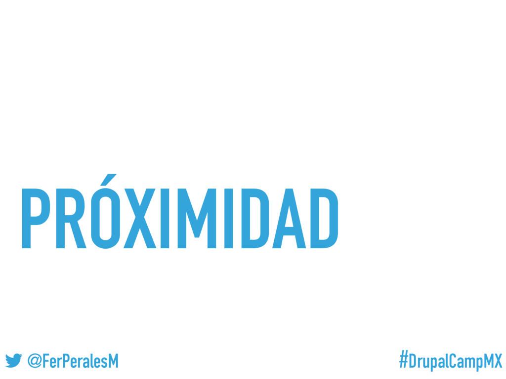 #DrupalCampMX @FerPeralesM PRÓXIMIDAD
