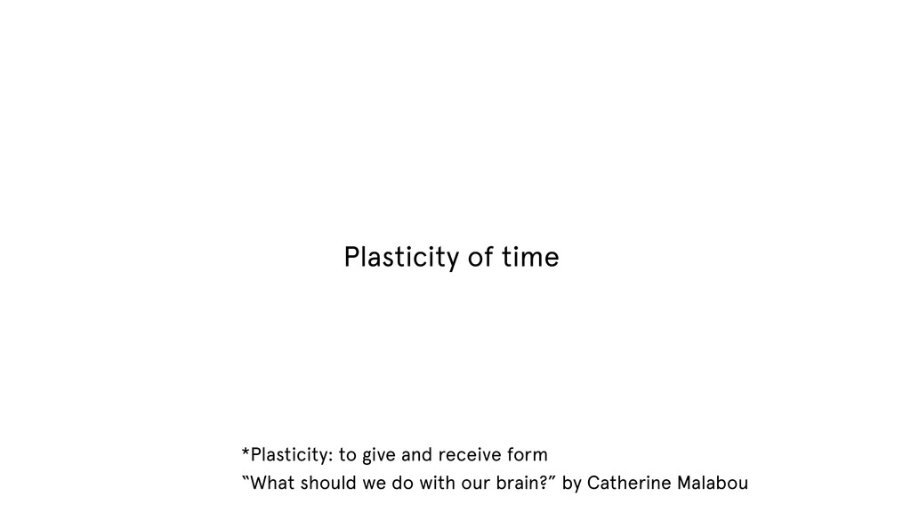 Plasticity of time *Plasticity: to give and rec...