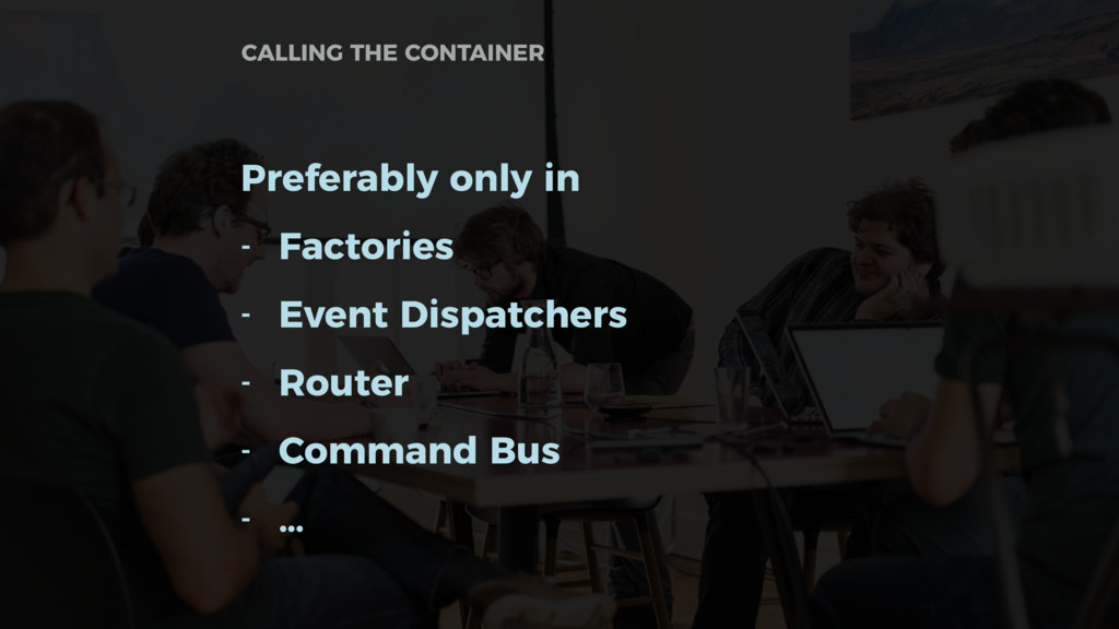 Preferably only in - Factories - Event Dispatch...