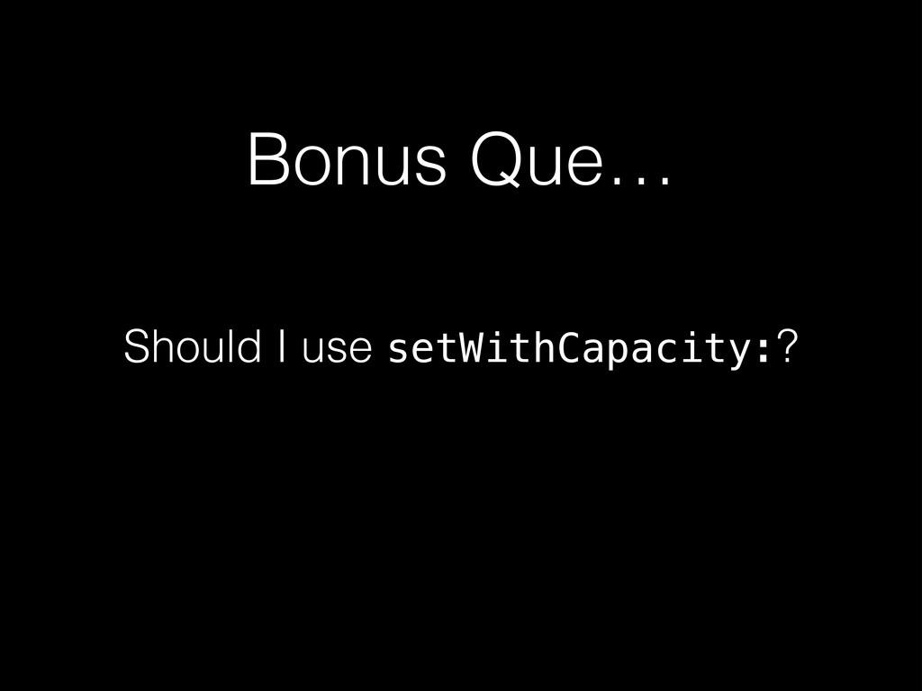 Bonus Que… Should I use setWithCapacity:?