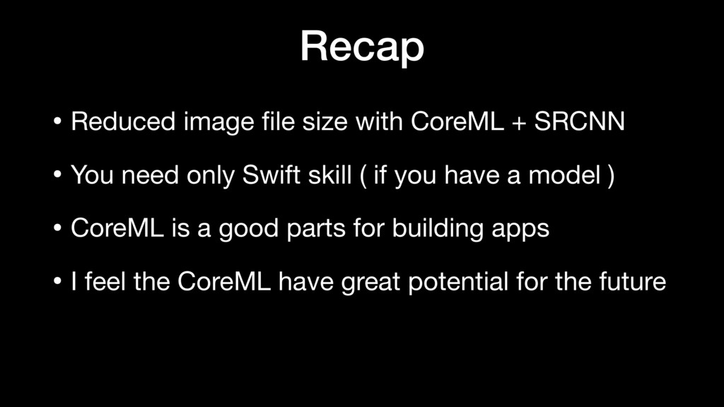 Recap • Reduced image file size with CoreML + SR...