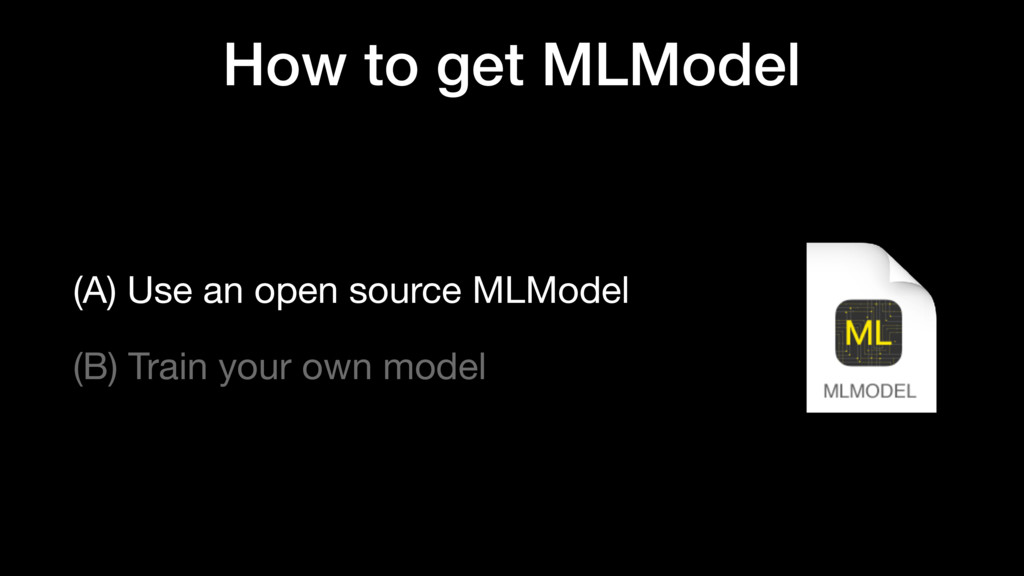 How to get MLModel (A) Use an open source MLMod...