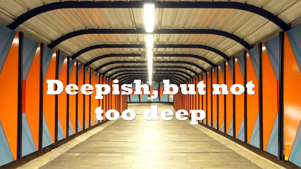 Deepish, but not too deep
