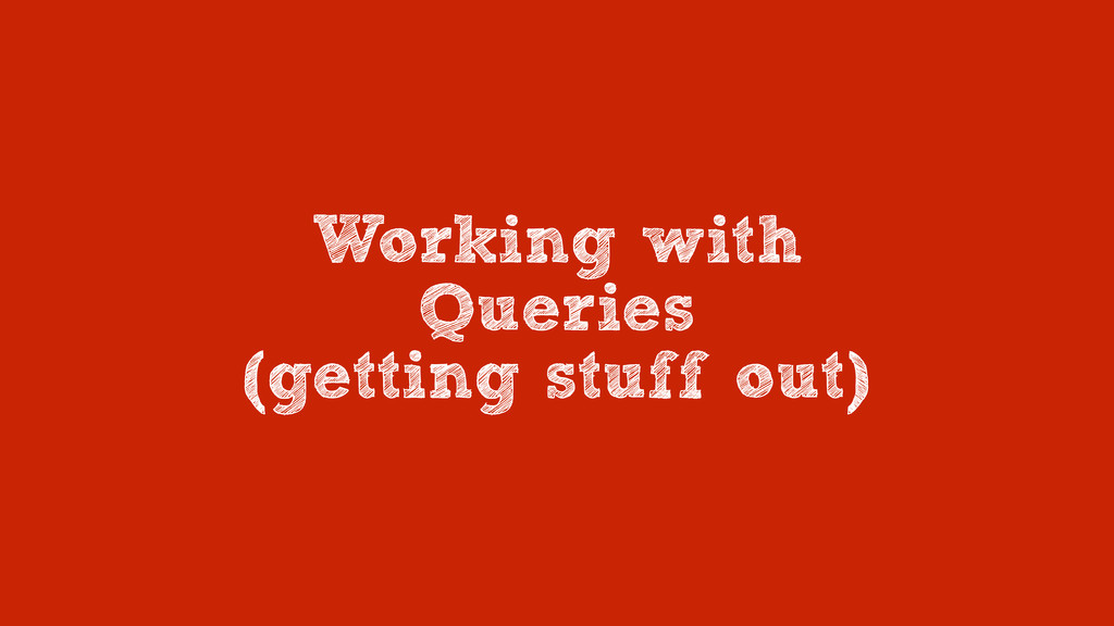 Working with Queries (getting stuff out)