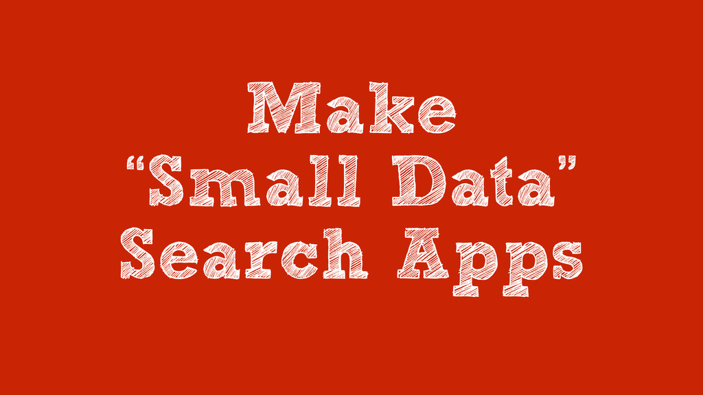 "Make ""Small Data"" Search Apps"