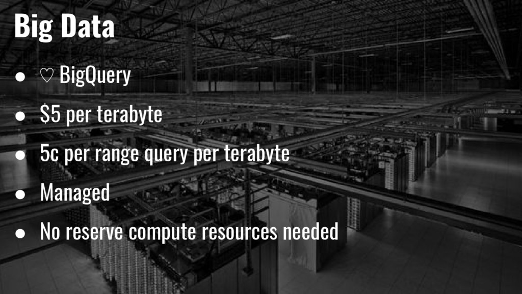 Big Data ● ♡ BigQuery ● $5 per terabyte ● 5c pe...