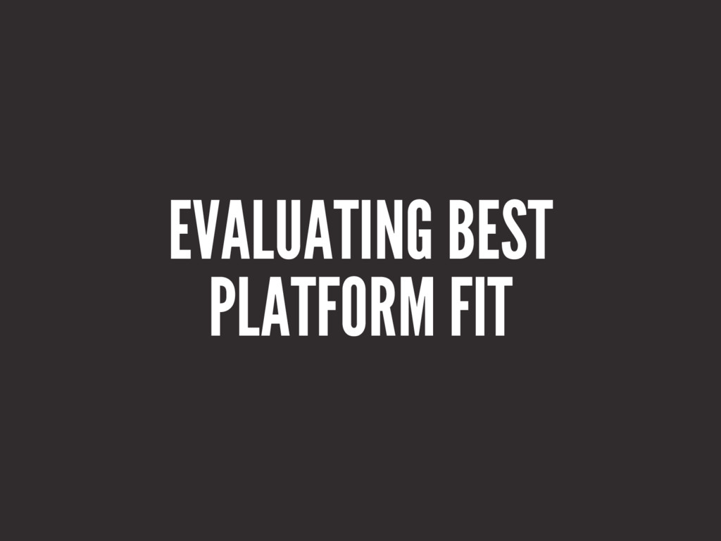 EVALUATING BEST PLATFORM FIT